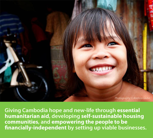 Giving Cambodia hope and new life through essential humanitarian aid, developing self-sustainable housing communities, and empowering the people to be financially-independent by setting up viable businesses.